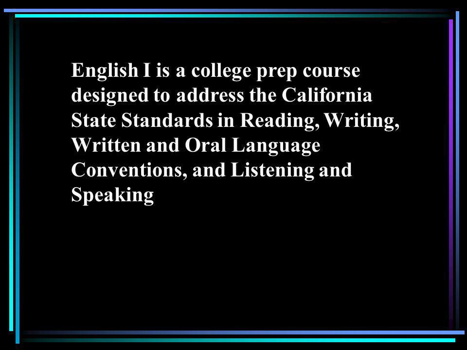 English I is a college prep course designed to address the California State Standards in Reading, Writing, Written and Oral Language Conventions, and Listening and Speaking