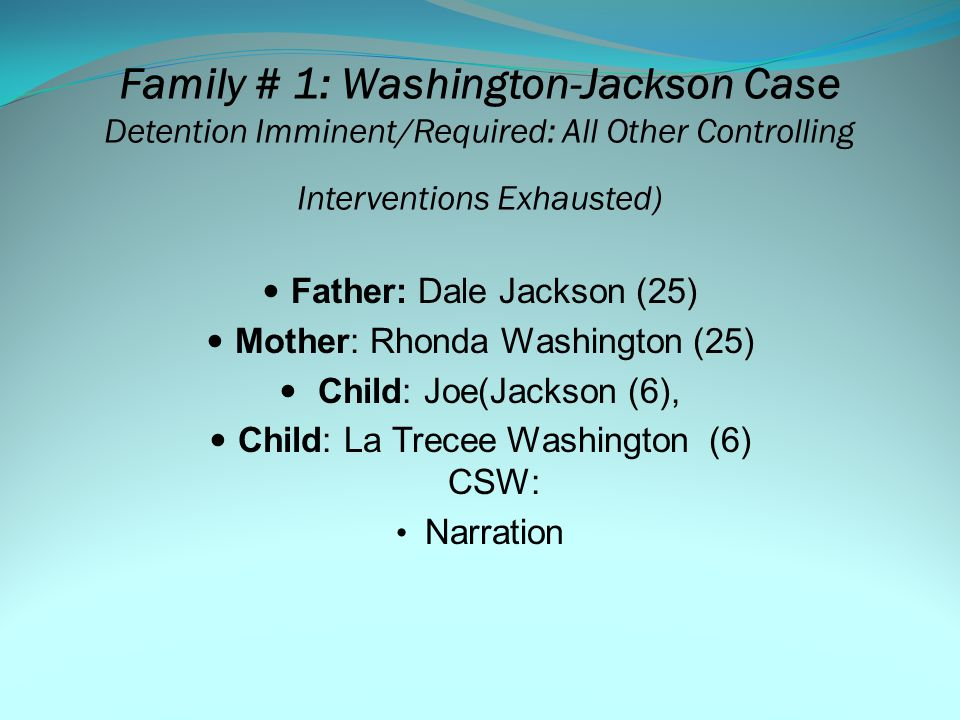 MH SCREENING & ASSESSMENT Key Concepts: (A Reminder) Mental Health Screening Tool (MHST), Referral Tracking System, Coordinated Services Action Team (CSAT) 3 Families Family # 1 Jackson-Washington Family (Detention Required) Family # 2 Jefferson Family (Case Opening/No Detention) Family # 3 Evans Family (Triggering Event and/or Case Plan Update Due)