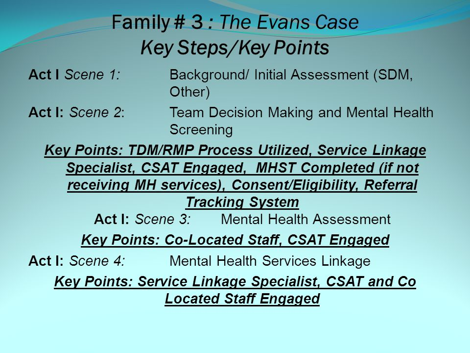 Family # 3 The Evans Family (Triggering Event and/or Case Plan Update Due) Mother: Theresa Evans Father: Sam Dearden - Deceased Child: Marcos Evans – (13) Child: Samuel Evans – (9) Child: Josephine Evans – (17) CSW Narration