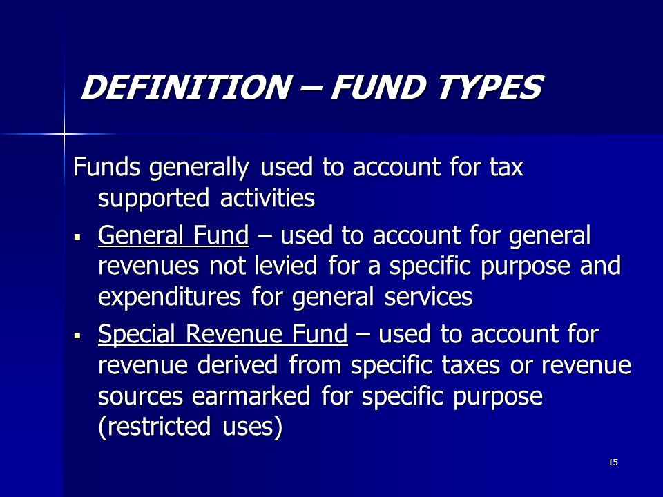 15 DEFINITION – FUND TYPES Funds generally used to account for tax supported activities  General Fund – used to account for general revenues not levied for a specific purpose and expenditures for general services  Special Revenue Fund – used to account for revenue derived from specific taxes or revenue sources earmarked for specific purpose (restricted uses)