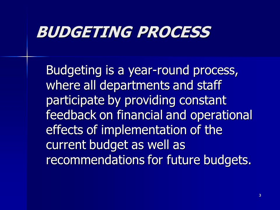 3 BUDGETING PROCESS Budgeting is a year-round process, where all departments and staff participate by providing constant feedback on financial and operational effects of implementation of the current budget as well as recommendations for future budgets.
