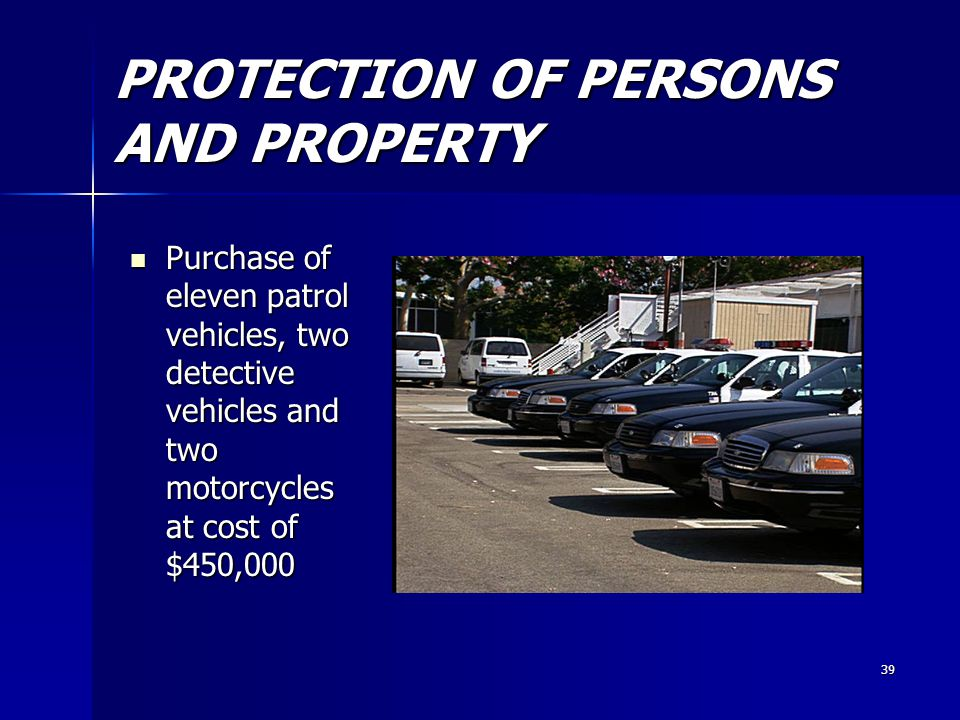 39 PROTECTION OF PERSONS AND PROPERTY Purchase of eleven patrol vehicles, two detective vehicles and two motorcycles at cost of $450,000 Purchase of eleven patrol vehicles, two detective vehicles and two motorcycles at cost of $450,000