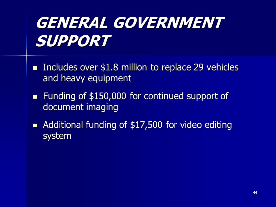 44 GENERAL GOVERNMENT SUPPORT Includes over $1.8 million to replace 29 vehicles and heavy equipment Includes over $1.8 million to replace 29 vehicles and heavy equipment Funding of $150,000 for continued support of document imaging Funding of $150,000 for continued support of document imaging Additional funding of $17,500 for video editing system Additional funding of $17,500 for video editing system