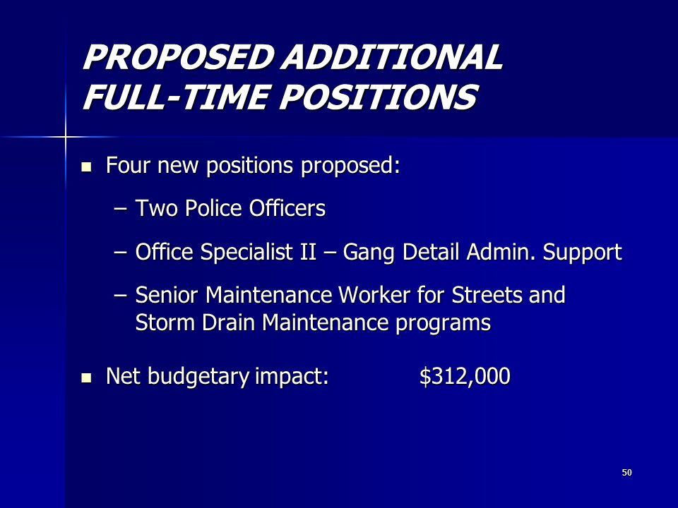 50 PROPOSED ADDITIONAL FULL-TIME POSITIONS Four new positions proposed: Four new positions proposed: –Two Police Officers –Office Specialist II – Gang Detail Admin.