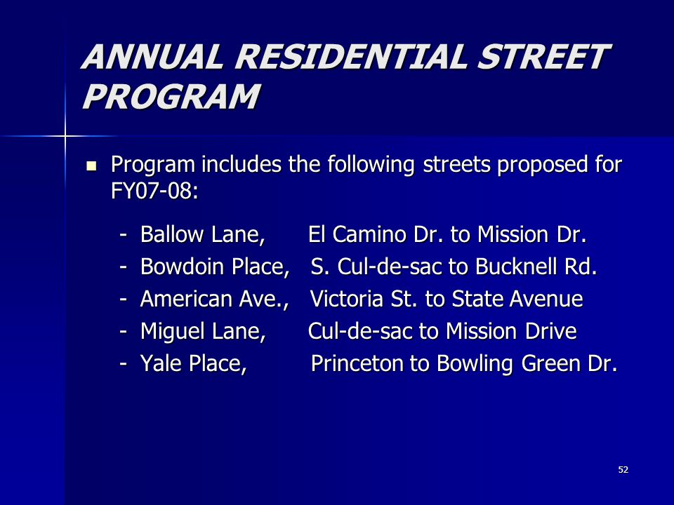 52 ANNUAL RESIDENTIAL STREET PROGRAM Program includes the following streets proposed for FY07-08: Program includes the following streets proposed for FY07-08: -Ballow Lane, El Camino Dr.