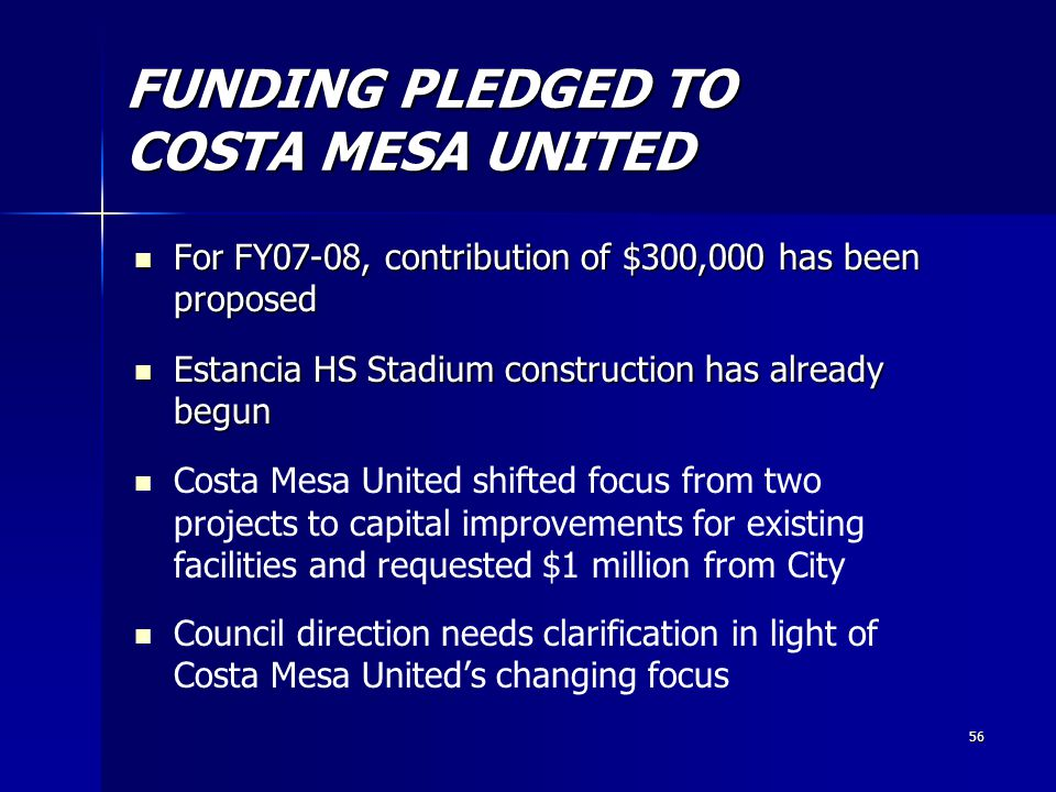 56 FUNDING PLEDGED TO COSTA MESA UNITED For FY07-08, contribution of $300,000 has been proposed For FY07-08, contribution of $300,000 has been proposed Estancia HS Stadium construction has already begun Estancia HS Stadium construction has already begun Costa Mesa United shifted focus from two projects to capital improvements for existing facilities and requested $1 million from City Council direction needs clarification in light of Costa Mesa United's changing focus