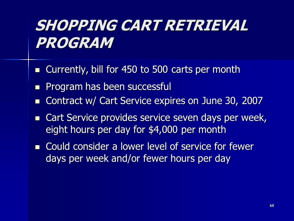 60 SHOPPING CART RETRIEVAL PROGRAM Currently, bill for 450 to 500 carts per month Currently, bill for 450 to 500 carts per month Program has been successful Program has been successful Contract w/ Cart Service expires on June 30, 2007 Contract w/ Cart Service expires on June 30, 2007 Cart Service provides service seven days per week, eight hours per day for $4,000 per month Cart Service provides service seven days per week, eight hours per day for $4,000 per month Could consider a lower level of service for fewer days per week and/or fewer hours per day Could consider a lower level of service for fewer days per week and/or fewer hours per day