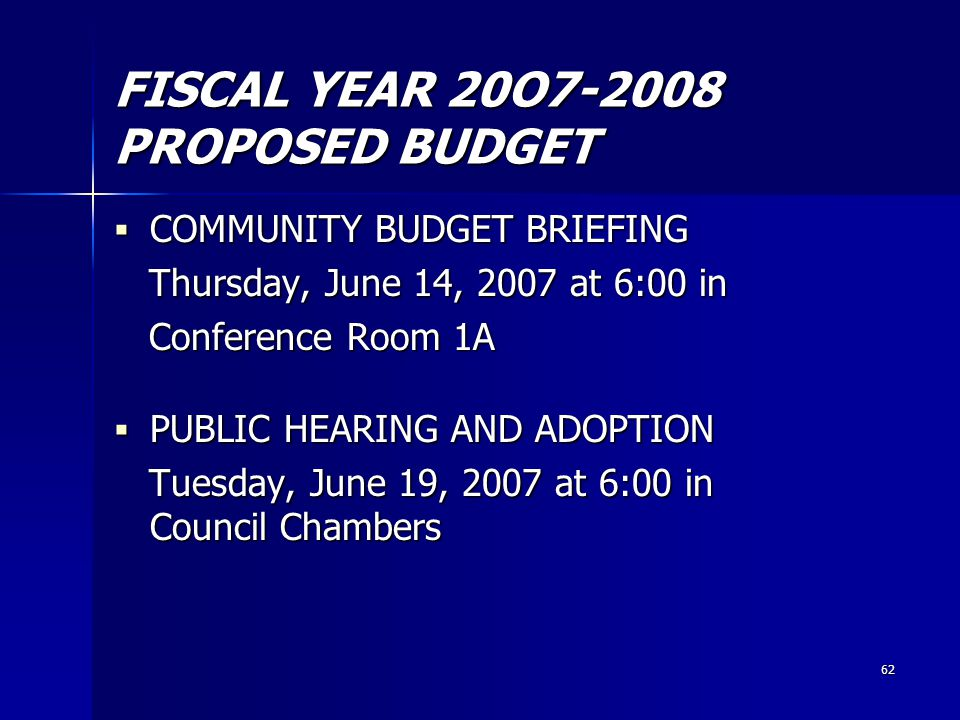 62 FISCAL YEAR 20O7-2008 PROPOSED BUDGET  COMMUNITY BUDGET BRIEFING Thursday, June 14, 2007 at 6:00 in Thursday, June 14, 2007 at 6:00 in Conference Room 1A Conference Room 1A  PUBLIC HEARING AND ADOPTION Tuesday, June 19, 2007 at 6:00 in Council Chambers Tuesday, June 19, 2007 at 6:00 in Council Chambers