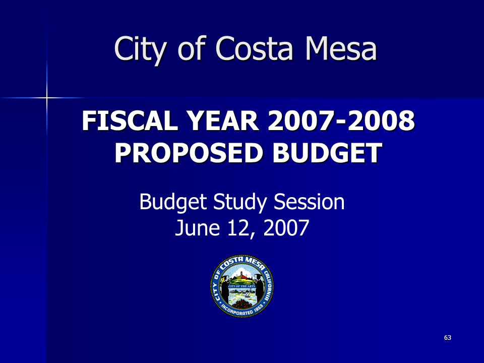 63 FISCAL YEAR 2007-2008 PROPOSED BUDGET City of Costa Mesa Budget Study Session June 12, 2007