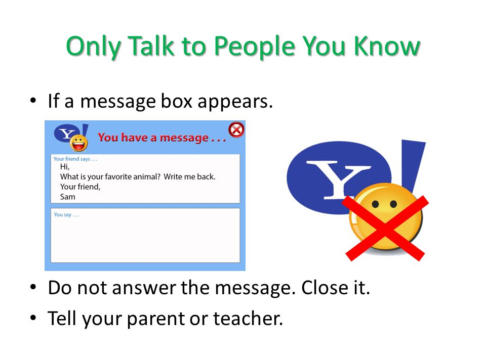 Only Talk to People You Know If a message box appears. Do not answer the message. Close it. Tell your parent or teacher.