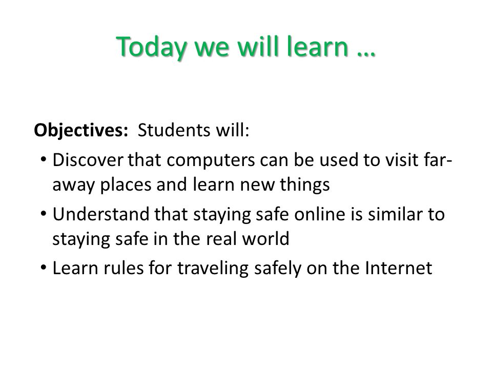 Today we will learn … Objectives: Students will: Discover that computers can be used to visit far- away places and learn new things Understand that st