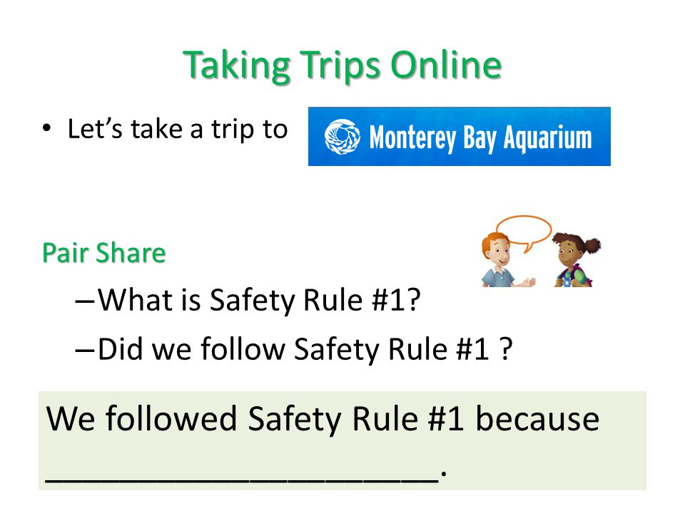 Taking Trips Online Let's take a trip to Pair Share – What is Safety Rule #1? – Did we follow Safety Rule #1 ? We followed Safety Rule #1 because ____