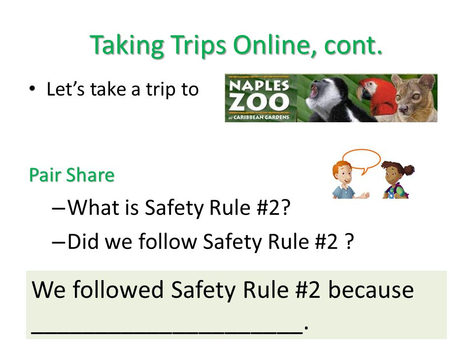 Taking Trips Online, cont. We followed Safety Rule #2 because _____________________. Let's take a trip to Pair Share – What is Safety Rule #2? – Did w