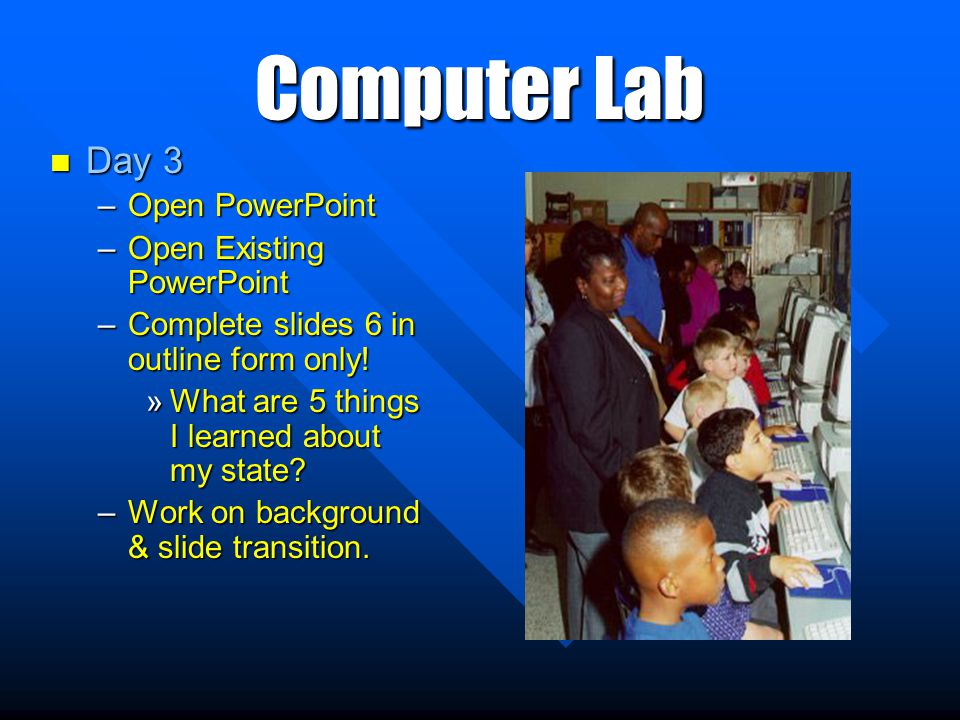 Computer Lab Day 3 Day 3 –Open PowerPoint –Open Existing PowerPoint –Complete slides 6 in outline form only.