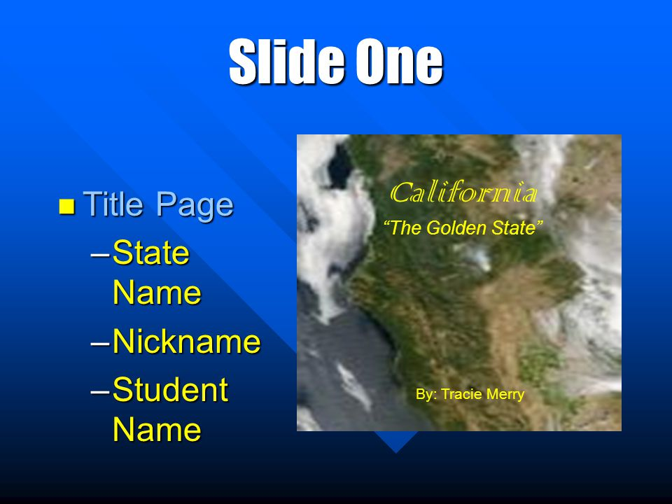 Slide One Title Page Title Page –State Name –Nickname –Student Name California The Golden State By: Tracie Merry