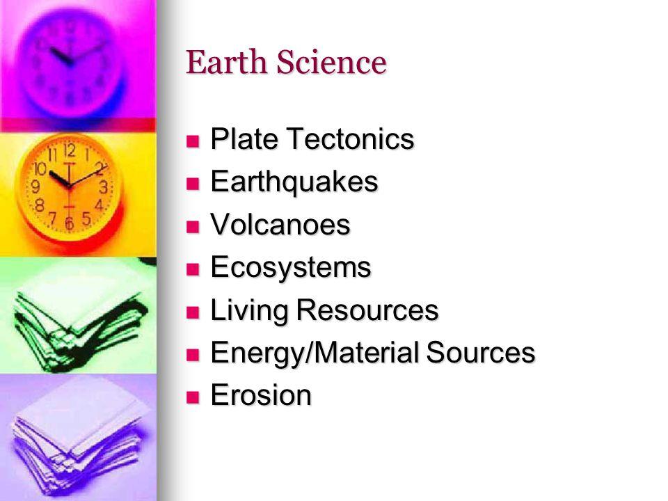Earth Science Plate Tectonics Plate Tectonics Earthquakes Earthquakes Volcanoes Volcanoes Ecosystems Ecosystems Living Resources Living Resources Energy/Material Sources Energy/Material Sources Erosion Erosion
