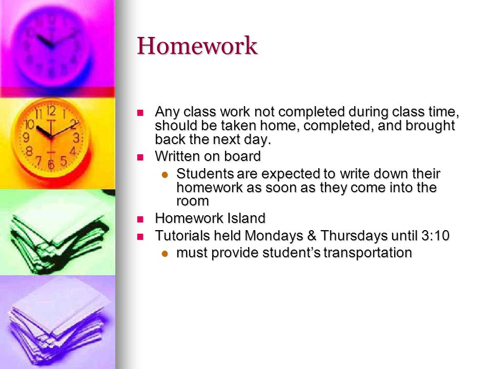 Homework Any class work not completed during class time, should be taken home, completed, and brought back the next day.