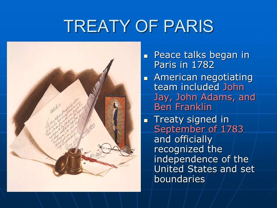 TREATY OF PARIS Peace talks began in Paris in 1782 Peace talks began in Paris in 1782 American negotiating team included John Jay, John Adams, and Ben