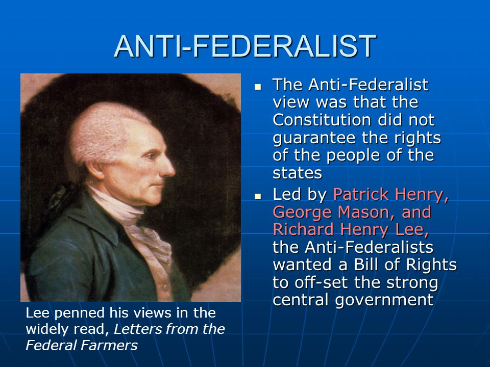 ANTI-FEDERALIST The Anti-Federalist view was that the Constitution did not guarantee the rights of the people of the states The Anti-Federalist view w