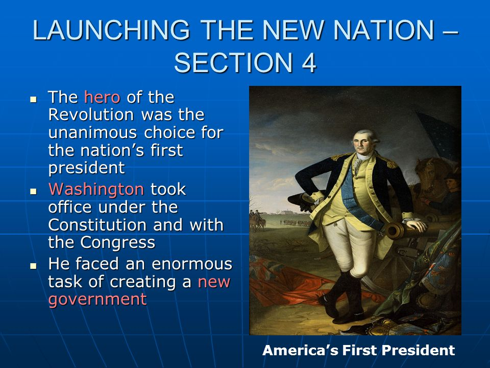 LAUNCHING THE NEW NATION – SECTION 4 The hero of the Revolution was the unanimous choice for the nation's first president The hero of the Revolution w