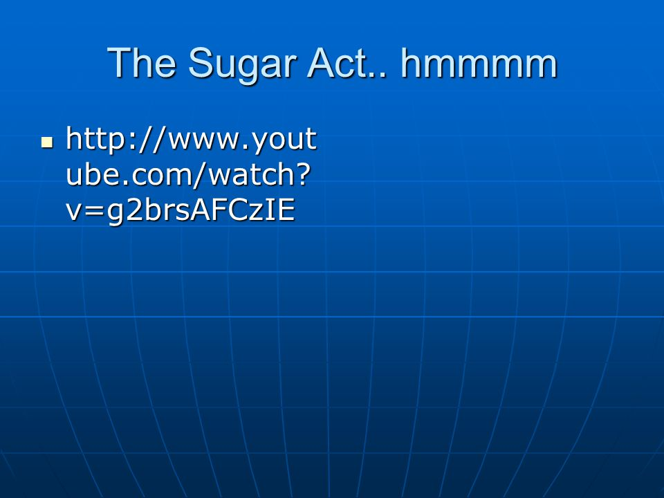 The Sugar Act.. hmmmm http://www.yout ube.com/watch? v=g2brsAFCzIE http://www.yout ube.com/watch? v=g2brsAFCzIE