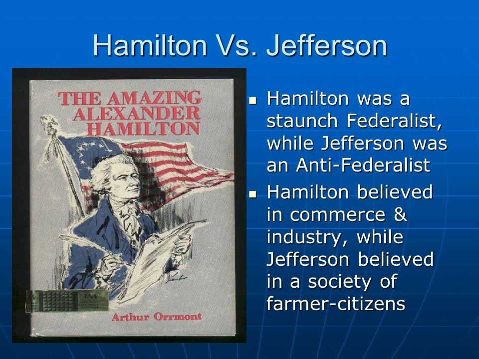 Hamilton Vs. Jefferson Hamilton was a staunch Federalist, while Jefferson was an Anti-Federalist Hamilton was a staunch Federalist, while Jefferson wa