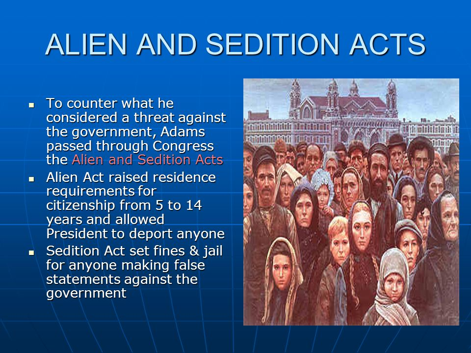 ALIEN AND SEDITION ACTS To counter what he considered a threat against the government, Adams passed through Congress the Alien and Sedition Acts To co