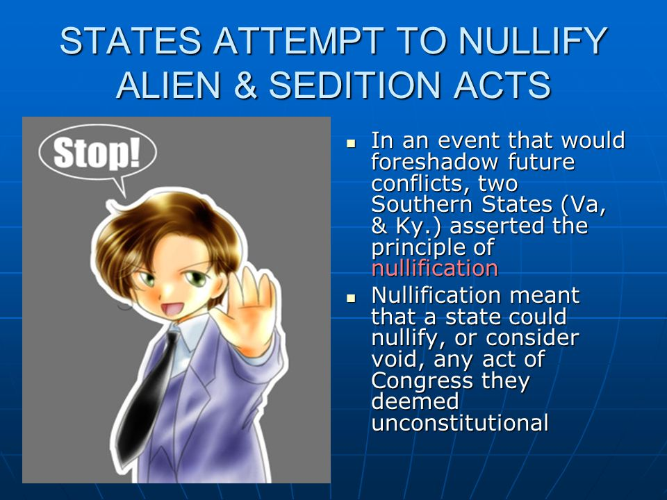 STATES ATTEMPT TO NULLIFY ALIEN & SEDITION ACTS In an event that would foreshadow future conflicts, two Southern States (Va, & Ky.) asserted the princ