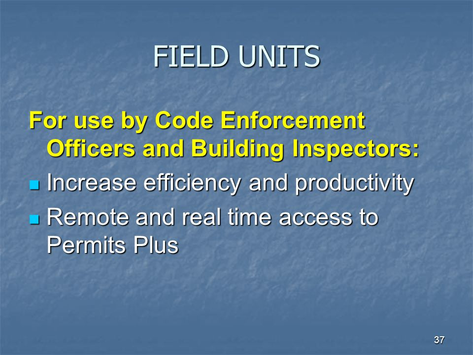 37 FIELD UNITS For use by Code Enforcement Officers and Building Inspectors: Increase efficiency and productivity Increase efficiency and productivity Remote and real time access to Permits Plus Remote and real time access to Permits Plus
