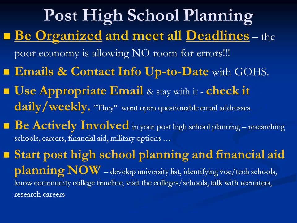 Post High School Planning Be Organized and meet all Deadlines – the poor economy is allowing NO room for errors!!.