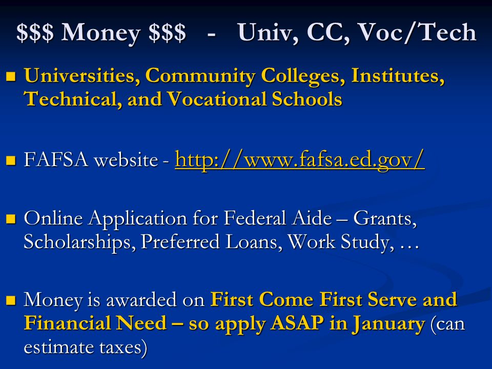 $$$ Money $$$ - Univ, CC, Voc/Tech Universities, Community Colleges, Institutes, Technical, and Vocational Schools Universities, Community Colleges, Institutes, Technical, and Vocational Schools FAFSA website - http://www.fafsa.ed.gov/ FAFSA website - http://www.fafsa.ed.gov/ http://www.fafsa.ed.gov/ Online Application for Federal Aide – Grants, Scholarships, Preferred Loans, Work Study, … Online Application for Federal Aide – Grants, Scholarships, Preferred Loans, Work Study, … Money is awarded on First Come First Serve and Financial Need – so apply ASAP in January (can estimate taxes) Money is awarded on First Come First Serve and Financial Need – so apply ASAP in January (can estimate taxes)
