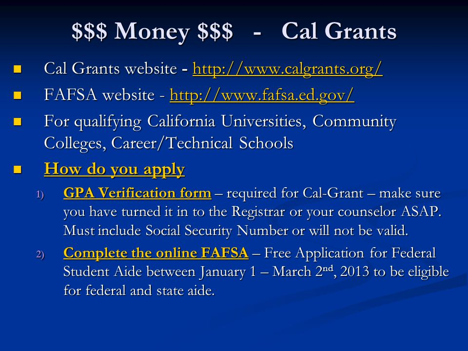 $$$ Money $$$ - Cal Grants Cal Grants website - http://www.calgrants.org/ Cal Grants website - http://www.calgrants.org/http://www.calgrants.org/ FAFSA website - http://www.fafsa.ed.gov/ FAFSA website - http://www.fafsa.ed.gov/http://www.fafsa.ed.gov/ For qualifying California Universities, Community Colleges, Career/Technical Schools For qualifying California Universities, Community Colleges, Career/Technical Schools How do you apply How do you apply 1) GPA Verification form – required for Cal-Grant – make sure you have turned it in to the Registrar or your counselor ASAP.