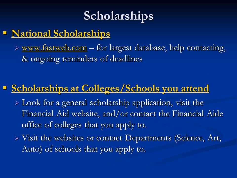 Scholarships  National Scholarships  www.fastweb.com – for largest database, help contacting, & ongoing reminders of deadlines www.fastweb.com  Scholarships at Colleges/Schools you attend  Look for a general scholarship application, visit the Financial Aid website, and/or contact the Financial Aide office of colleges that you apply to.