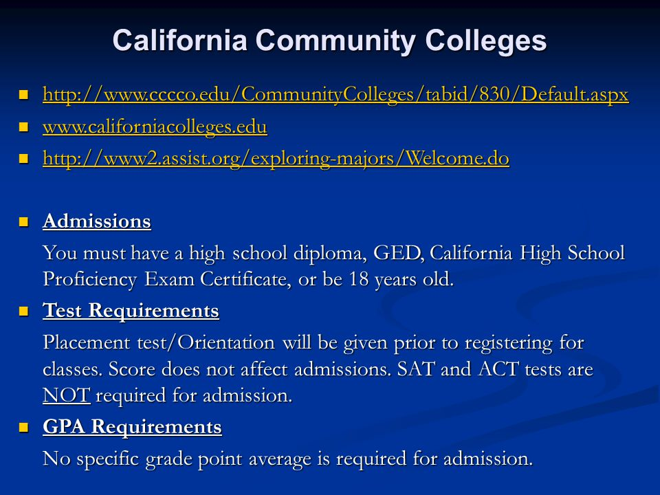 California Community Colleges http://www.cccco.edu/CommunityColleges/tabid/830/Default.aspx http://www.cccco.edu/CommunityColleges/tabid/830/Default.aspx http://www.cccco.edu/CommunityColleges/tabid/830/Default.aspx www.californiacolleges.edu www.californiacolleges.edu www.californiacolleges.edu http://www2.assist.org/exploring-majors/Welcome.do http://www2.assist.org/exploring-majors/Welcome.do http://www2.assist.org/exploring-majors/Welcome.do Admissions Admissions You must have a high school diploma, GED, California High School Proficiency Exam Certificate, or be 18 years old.