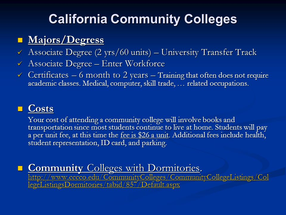 California Community Colleges Majors/Degress Majors/Degress Associate Degree (2 yrs/60 units) – University Transfer Track Associate Degree (2 yrs/60 units) – University Transfer Track Associate Degree – Enter Workforce Associate Degree – Enter Workforce Certificates – 6 month to 2 years – Training that often does not require academic classes.