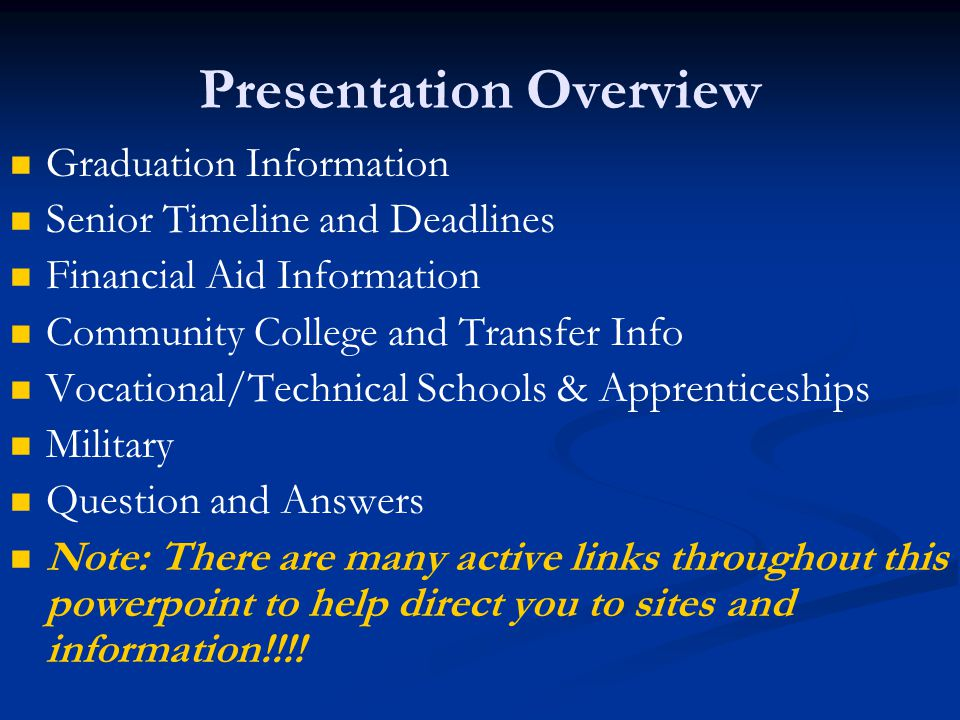 Presentation Overview Graduation Information Senior Timeline and Deadlines Financial Aid Information Community College and Transfer Info Vocational/Technical Schools & Apprenticeships Military Question and Answers Note: There are many active links throughout this powerpoint to help direct you to sites and information!!!!