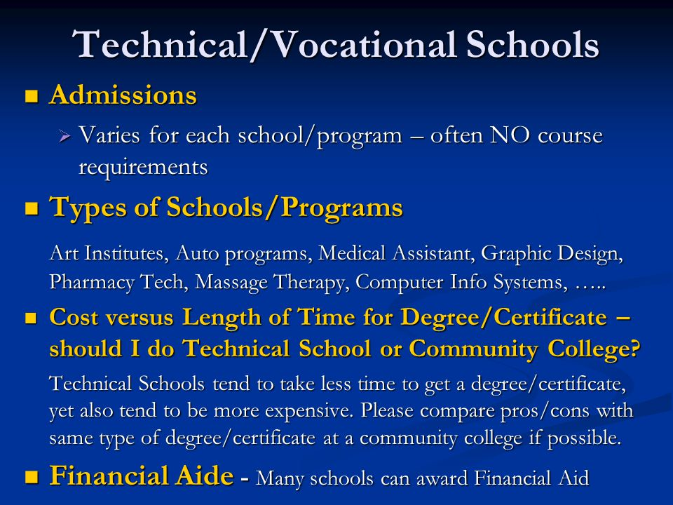 Technical/Vocational Schools Admissions Admissions  Varies for each school/program – often NO course requirements Types of Schools/Programs Types of Schools/Programs Art Institutes, Auto programs, Medical Assistant, Graphic Design, Pharmacy Tech, Massage Therapy, Computer Info Systems, …..