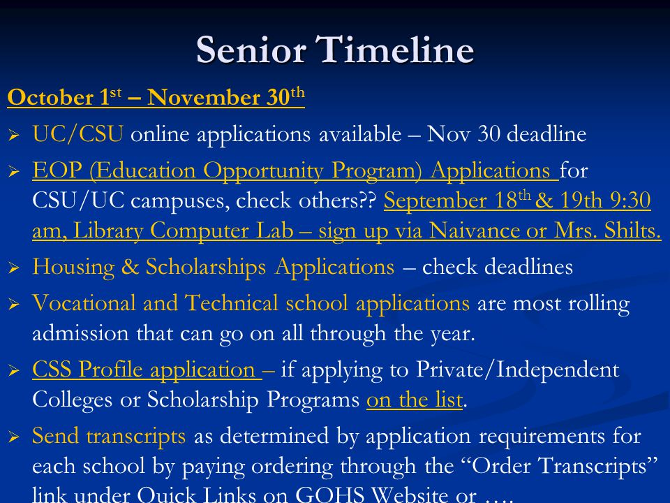 Senior Timeline October 1 st – November 30 th   UC/CSU online applications available – Nov 30 deadline   EOP (Education Opportunity Program) Applications for CSU/UC campuses, check others .