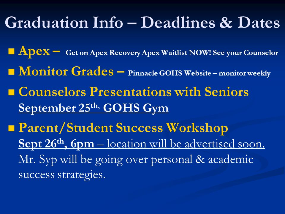 Important Dates - Graduation College Fair Promenade Mall Sept 22 nd 10am – 2pm 9 Week Progress Report – Oct 19 th ASVAB Test offered at GOHS Oct 22 nd 7:30 am Gym End of First Semester – December 21st – deadline for community service hours and online classes with transcript in our office