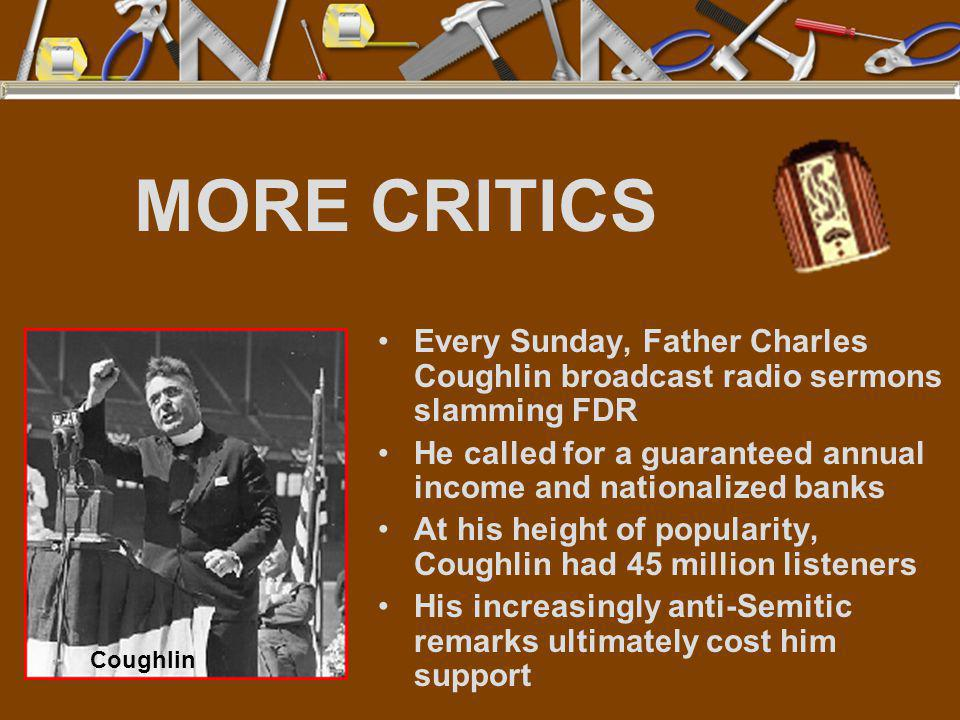 MORE CRITICS Every Sunday, Father Charles Coughlin broadcast radio sermons slamming FDR He called for a guaranteed annual income and nationalized bank