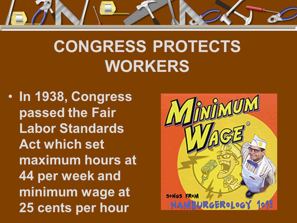 CONGRESS PROTECTS WORKERS In 1938, Congress passed the Fair Labor Standards Act which set maximum hours at 44 per week and minimum wage at 25 cents pe