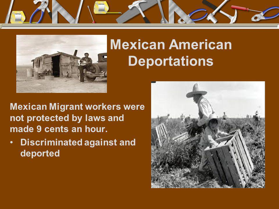 Mexican American Deportations Mexican Migrant workers were not protected by laws and made 9 cents an hour. Discriminated against and deported