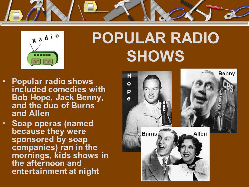 POPULAR RADIO SHOWS Popular radio shows included comedies with Bob Hope, Jack Benny, and the duo of Burns and Allen Soap operas (named because they we