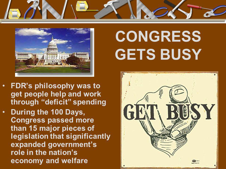 "CONGRESS GETS BUSY FDR's philosophy was to get people help and work through ""deficit"" spending During the 100 Days, Congress passed more than 15 major"