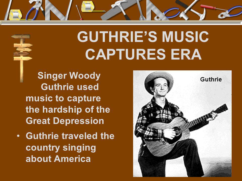 GUTHRIE'S MUSIC CAPTURES ERA Singer Woody Guthrie used music to capture the hardship of the Great Depression Guthrie traveled the country singing abou