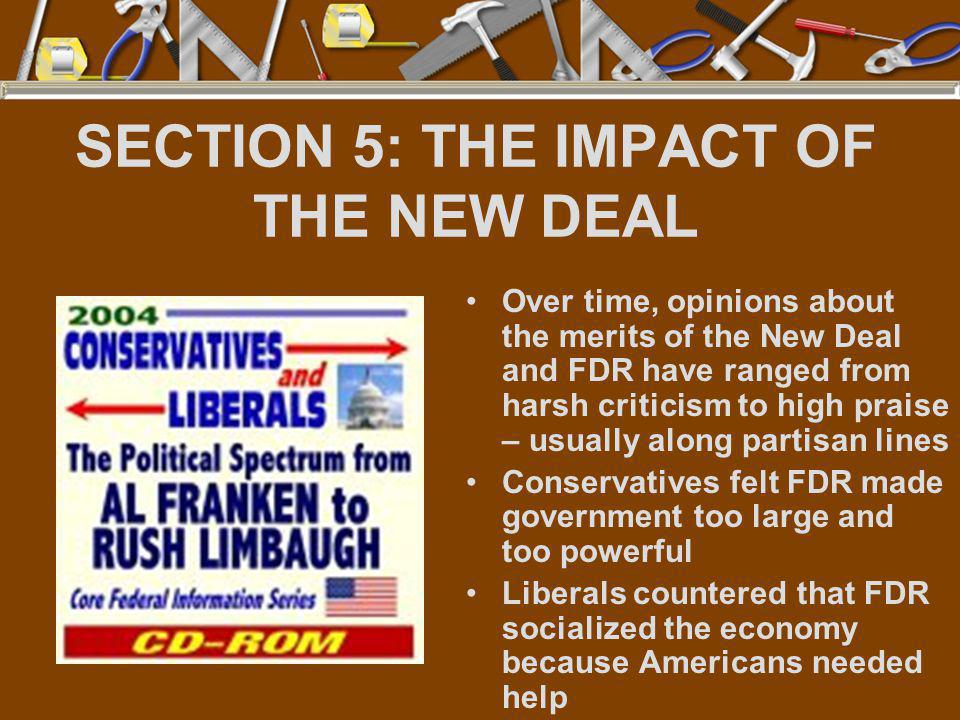 SECTION 5: THE IMPACT OF THE NEW DEAL Over time, opinions about the merits of the New Deal and FDR have ranged from harsh criticism to high praise – u