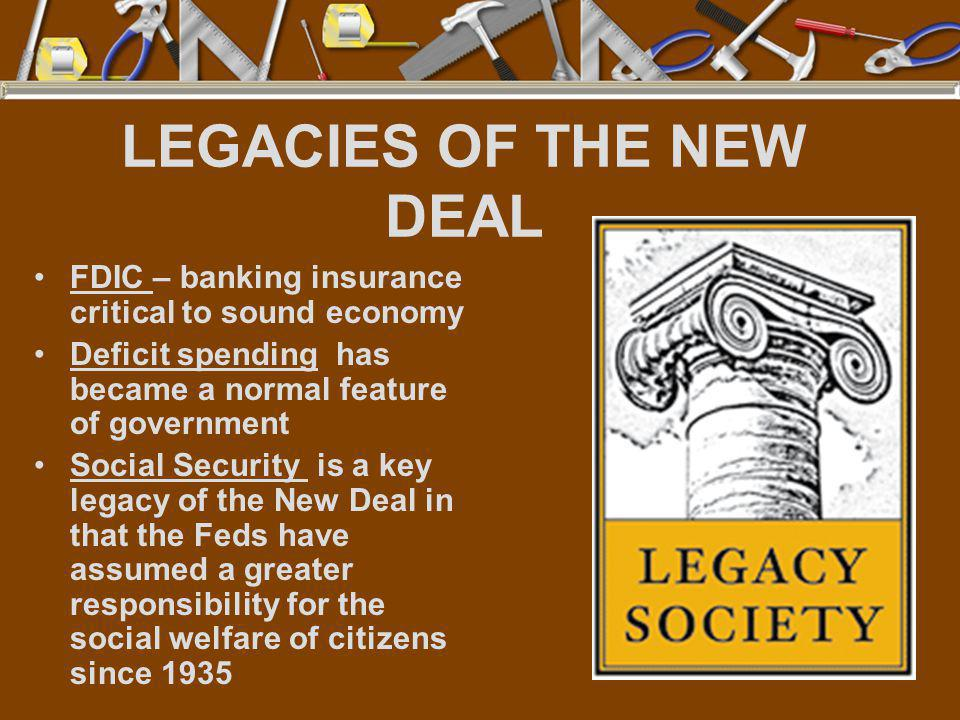LEGACIES OF THE NEW DEAL FDIC – banking insurance critical to sound economy Deficit spending has became a normal feature of government Social Security