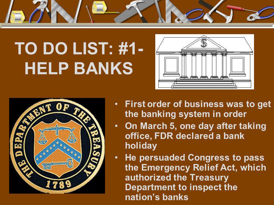 TO DO LIST: #1- HELP BANKS First order of business was to get the banking system in order On March 5, one day after taking office, FDR declared a bank