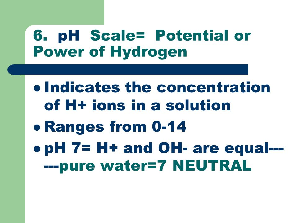 6. pH Scale= Potential or Power of Hydrogen Indicates the concentration of H+ ions in a solution Ranges from 0-14 pH 7= H+ and OH- are equal--- ---pur