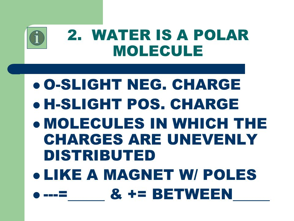 2.WATER IS A POLAR MOLECULE O-SLIGHT NEG. CHARGE H-SLIGHT POS.